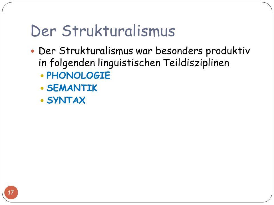 Der Strukturalismus 17 Der Strukturalismus war besonders produktiv in folgenden linguistischen Teildisziplinen PHONOLOGIE SEMANTIK SYNTAX