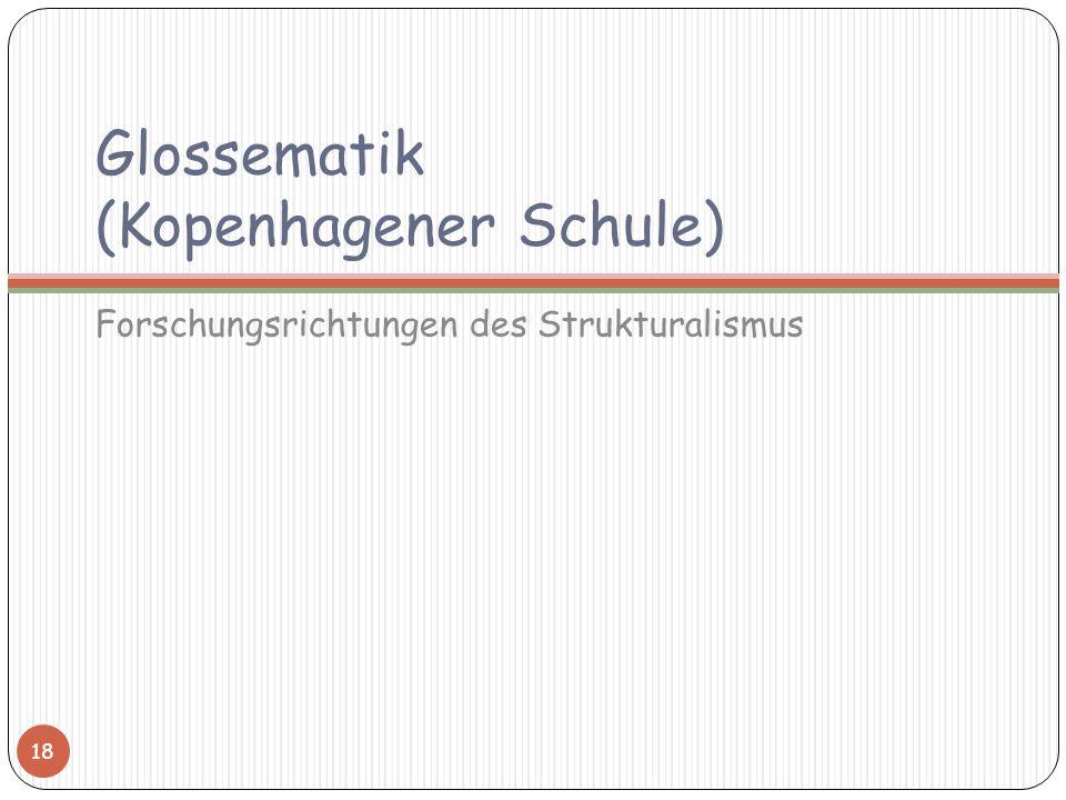 Glossematik (Kopenhagener Schule) Forschungsrichtungen des Strukturalismus 18