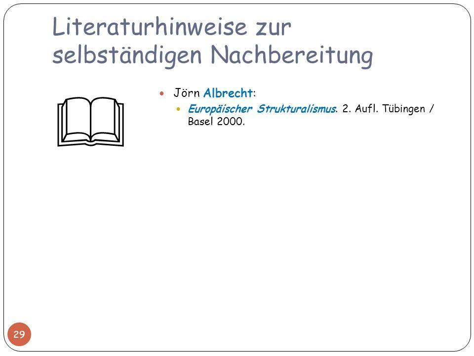 Literaturhinweise zur selbständigen Nachbereitung 29 Jörn Albrecht: Europäischer Strukturalismus. 2. Aufl. Tübingen / Basel 2000.