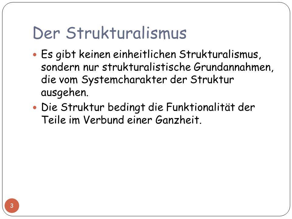 Der Strukturalismus Es gibt keinen einheitlichen Strukturalismus, sondern nur strukturalistische Grundannahmen, die vom Systemcharakter der Struktur a