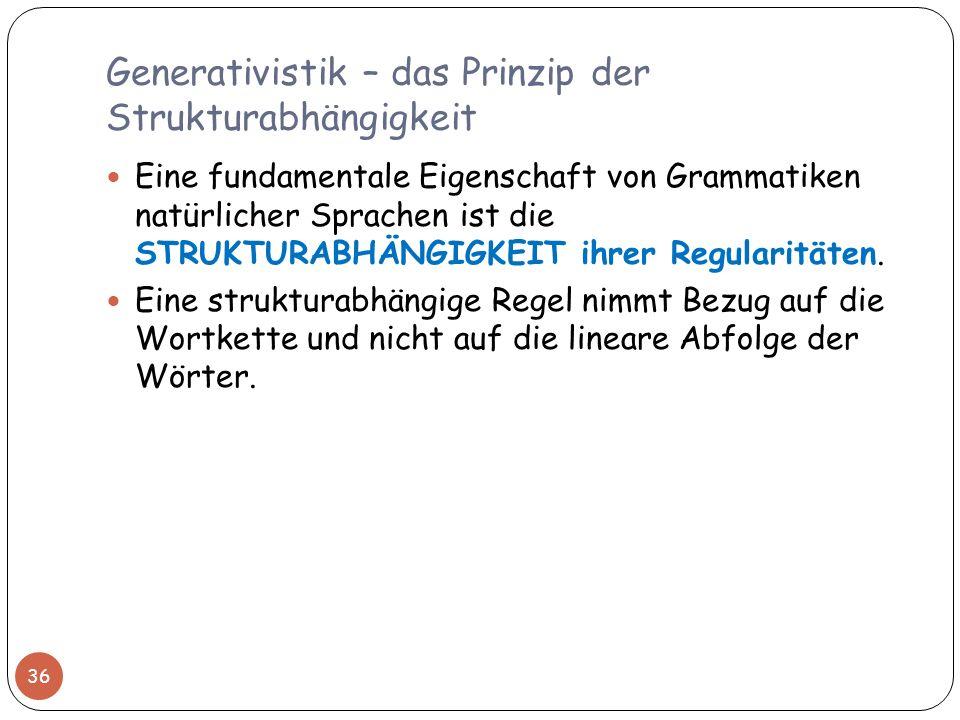 Generativistik – das Prinzip der Strukturabhängigkeit 36 Eine fundamentale Eigenschaft von Grammatiken natürlicher Sprachen ist die STRUKTURABHÄNGIGKE