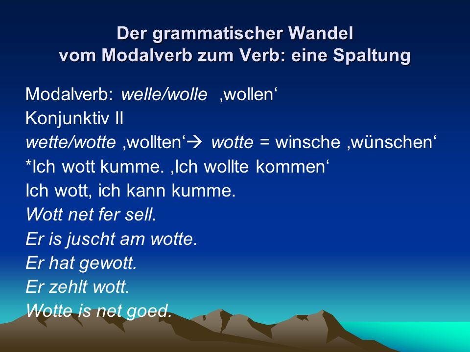 Der grammatischer Wandel vom Modalverb zum Verb: eine Spaltung Modalverb: welle/wolle wollen Konjunktiv II wette/wotte wollten wotte = winsche wünsche