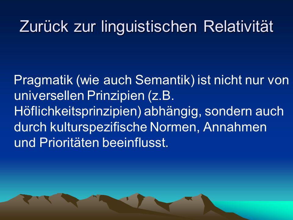 Zurück zur linguistischen Relativität Pragmatik (wie auch Semantik) ist nicht nur von universellen Prinzipien (z.B. Höflichkeitsprinzipien) abhängig,