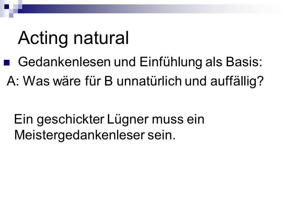 Acting natural Gedankenlesen und Einfühlung als Basis: A: Was wäre für B unnatürlich und auffällig.