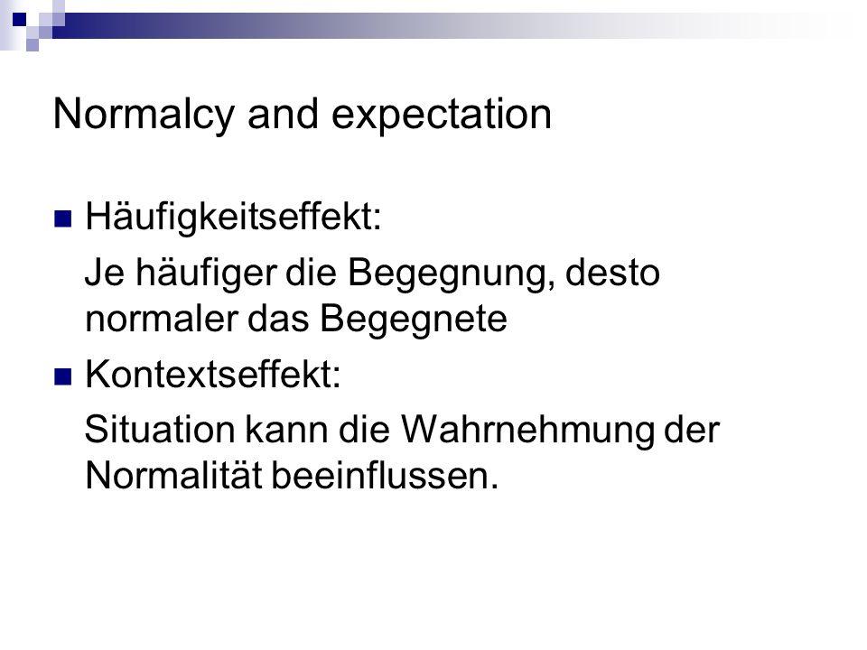Normalcy and expectation Häufigkeitseffekt: Je häufiger die Begegnung, desto normaler das Begegnete Kontextseffekt: Situation kann die Wahrnehmung der Normalität beeinflussen.