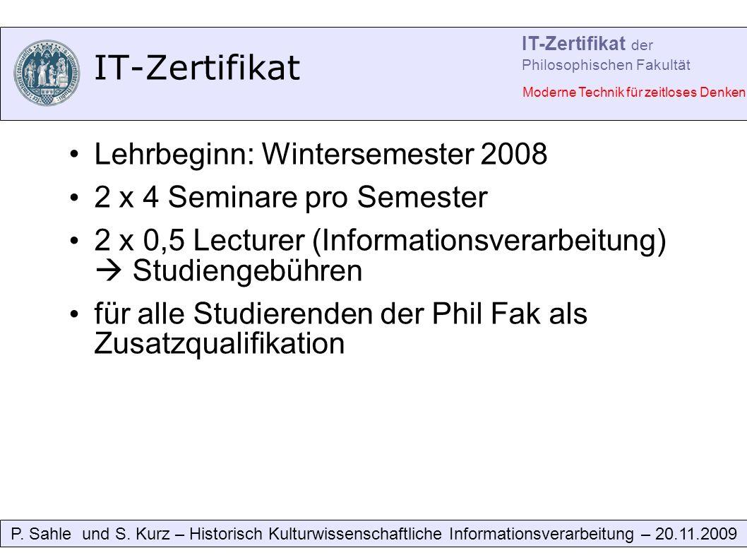 IT-Zertifikat Lehrbeginn: Wintersemester 2008 2 x 4 Seminare pro Semester 2 x 0,5 Lecturer (Informationsverarbeitung) Studiengebühren für alle Studierenden der Phil Fak als Zusatzqualifikation P.