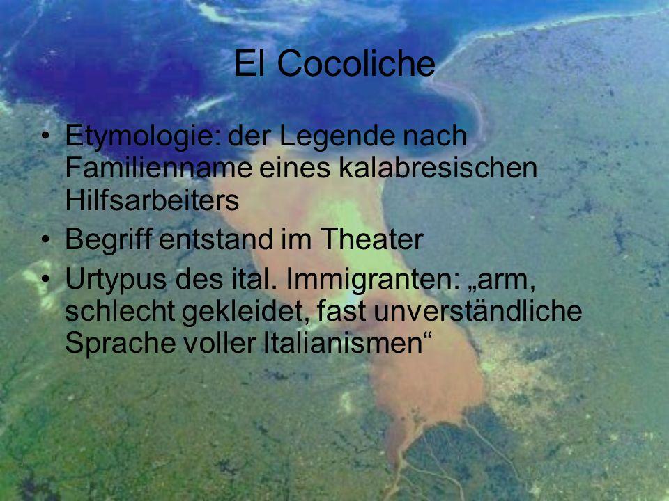 El Cocoliche Etymologie: der Legende nach Familienname eines kalabresischen Hilfsarbeiters Begriff entstand im Theater Urtypus des ital. Immigranten: