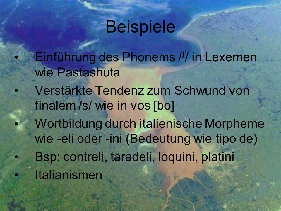 Beispiele Einführung des Phonems // in Lexemen wie Pastashuta Verstärkte Tendenz zum Schwund von finalem /s/ wie in vos [bo] Wortbildung durch italien