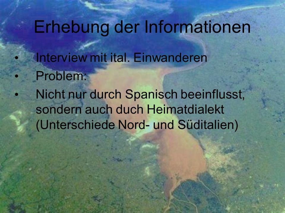 Erhebung der Informationen Interview mit ital. Einwanderen Problem: Nicht nur durch Spanisch beeinflusst, sondern auch duch Heimatdialekt (Unterschied