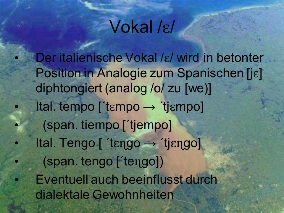 Vokal / ɛ / Der italienische Vokal / ɛ / wird in betonter Position in Analogie zum Spanischen [j ɛ ] diphtongiert (analog /o/ zu [we)] Ital. tempo [´t