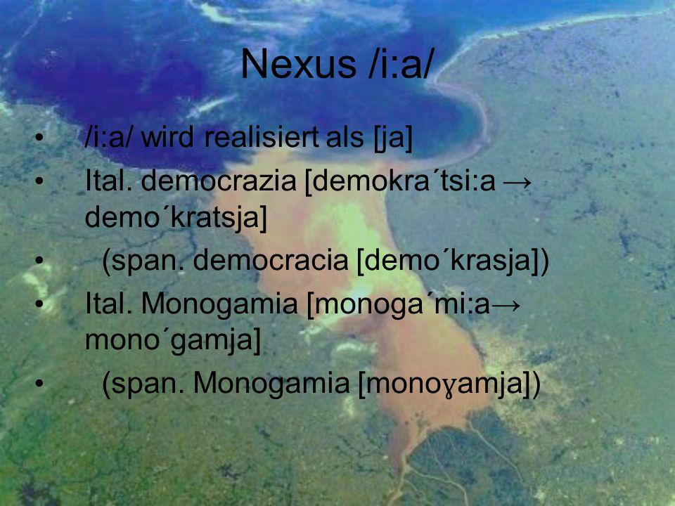 Nexus /i:a/ /i:a/ wird realisiert als [ja] Ital. democrazia [demokra´tsi:a demo´kratsja] (span. democracia [demo´krasja]) Ital. Monogamia [monoga´mi:a