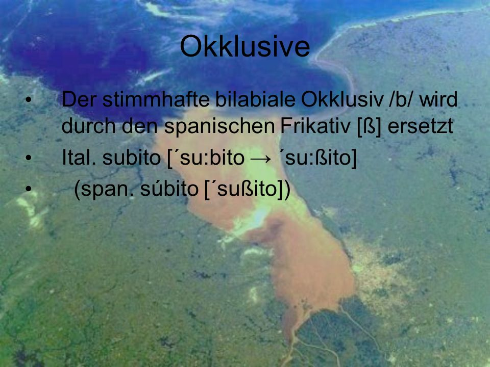 Okklusive Der stimmhafte bilabiale Okklusiv /b/ wird durch den spanischen Frikativ [ß] ersetzt Ital. subito [´su:bito ´su:ßito] (span. súbito [´sußito