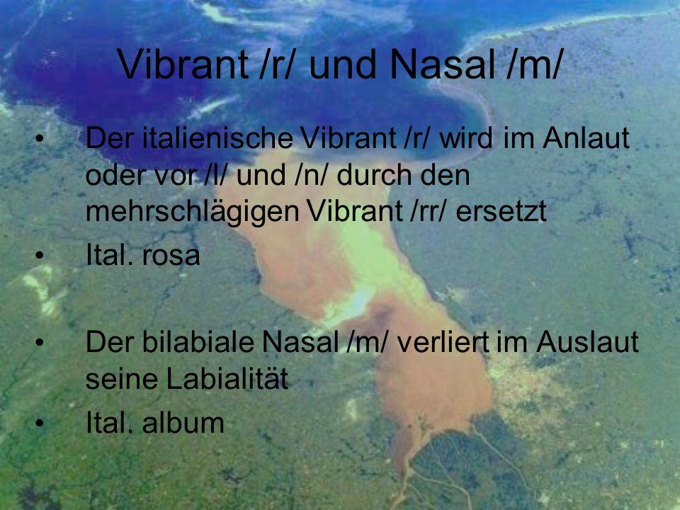 Vibrant /r/ und Nasal /m/ Der italienische Vibrant /r/ wird im Anlaut oder vor /l/ und /n/ durch den mehrschlägigen Vibrant /rr/ ersetzt Ital. rosa De
