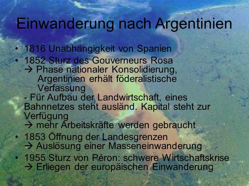 Einwanderung nach Argentinien 1816 Unabhängigkeit von Spanien 1852 Sturz des Gouverneurs Rosa Phase nationaler Konsolidierung, Argentinien erhält föderalistische Verfassung - Für Aufbau der Landwirtschaft, eines Bahnnetzes steht ausländ.