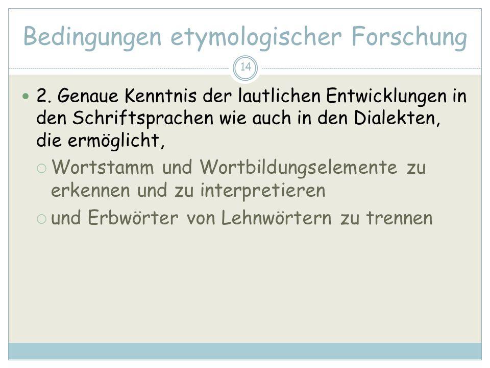 14 Bedingungen etymologischer Forschung 2. Genaue Kenntnis der lautlichen Entwicklungen in den Schriftsprachen wie auch in den Dialekten, die ermöglic