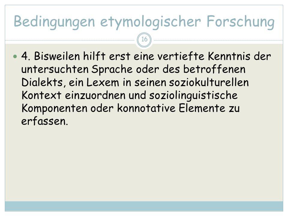 16 Bedingungen etymologischer Forschung 4. Bisweilen hilft erst eine vertiefte Kenntnis der untersuchten Sprache oder des betroffenen Dialekts, ein Le