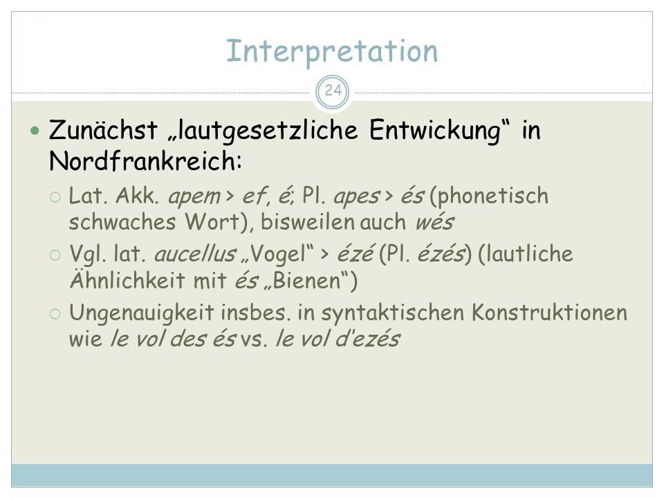 24 Interpretation Zunächst lautgesetzliche Entwickung in Nordfrankreich: Lat. Akk. apem > ef, é; Pl. apes > és (phonetisch schwaches Wort), bisweilen