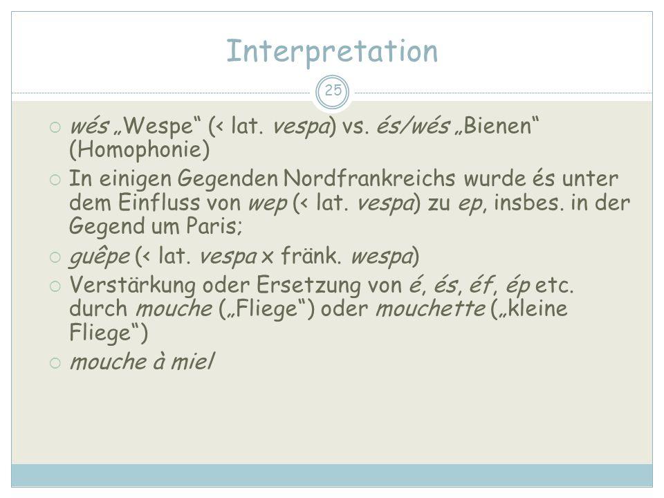 25 Interpretation wés Wespe (< lat. vespa) vs. és/wés Bienen (Homophonie) In einigen Gegenden Nordfrankreichs wurde és unter dem Einfluss von wep (< l
