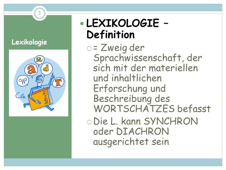 Lexikologie LEXIKOLOGIE – Definition = Zweig der Sprachwissenschaft, der sich mit der materiellen und inhaltlichen Erforschung und Beschreibung des WORTSCHATZES befasst Die L.