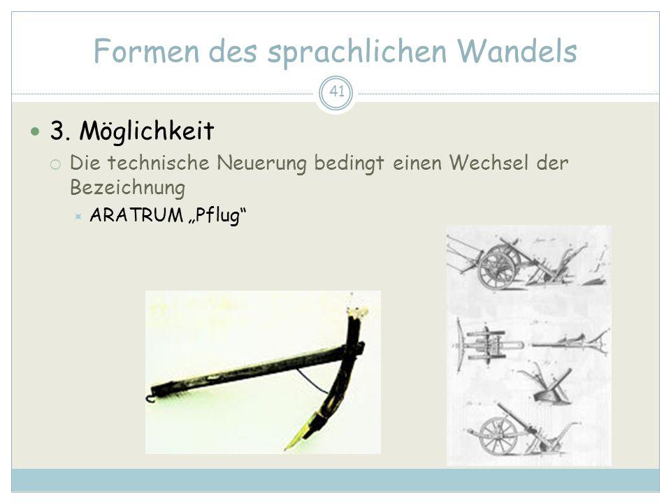 41 Formen des sprachlichen Wandels 3. Möglichkeit Die technische Neuerung bedingt einen Wechsel der Bezeichnung ARATRUM Pflug