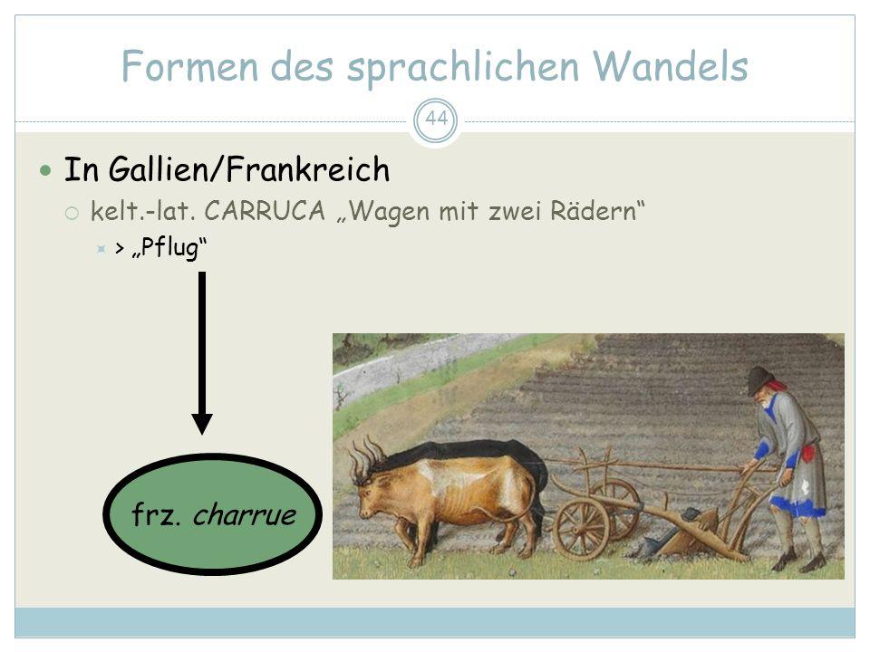 44 Formen des sprachlichen Wandels In Gallien/Frankreich kelt.-lat. CARRUCA Wagen mit zwei Rädern > Pflug frz. charrue