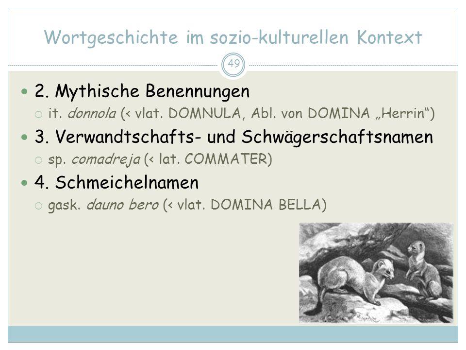 49 Wortgeschichte im sozio-kulturellen Kontext 2. Mythische Benennungen it. donnola (< vlat. DOMNULA, Abl. von DOMINA Herrin) 3. Verwandtschafts- und
