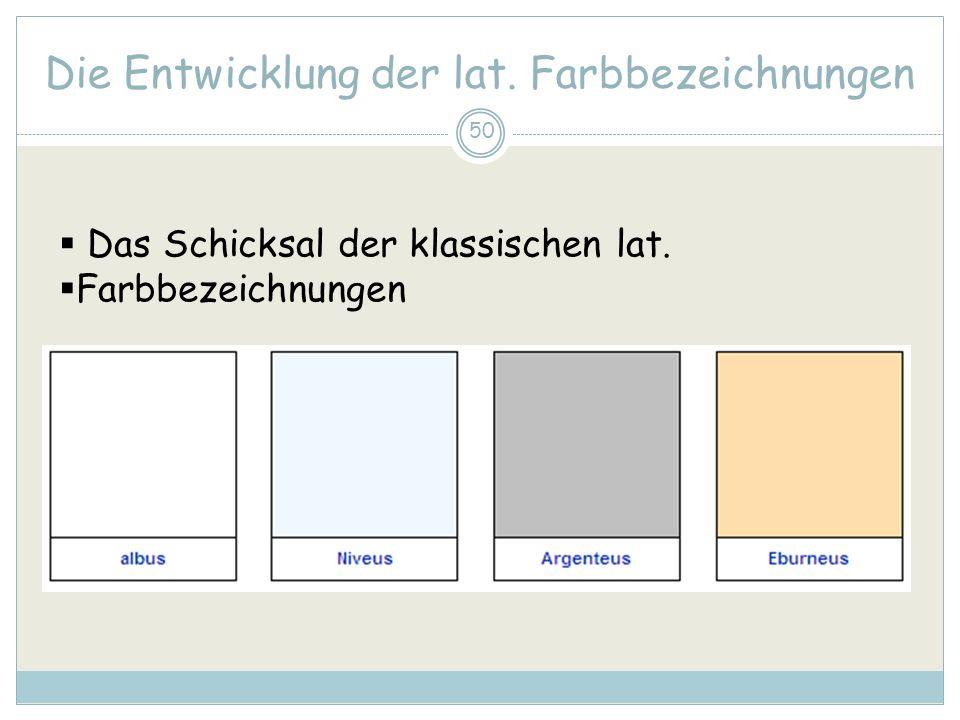 50 Die Entwicklung der lat. Farbbezeichnungen Das Schicksal der klassischen lat. Farbbezeichnungen