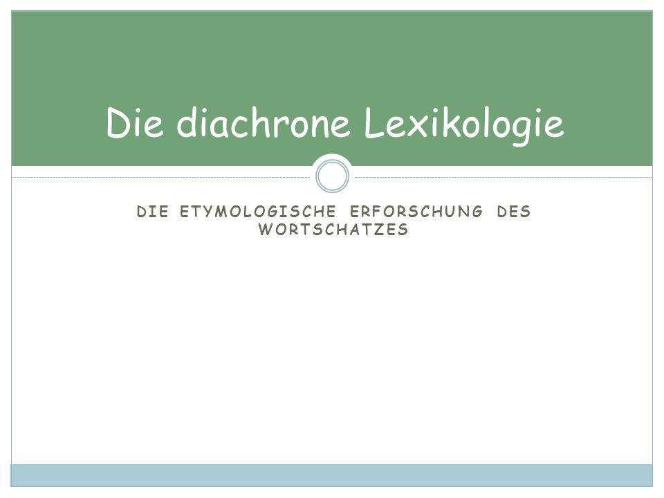 DIE ETYMOLOGISCHE ERFORSCHUNG DES WORTSCHATZES Die diachrone Lexikologie
