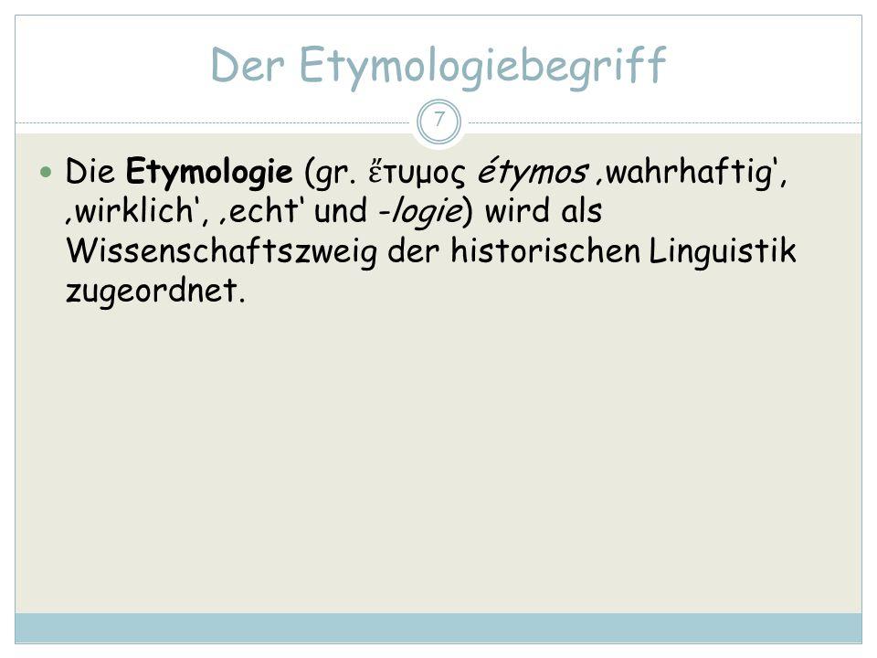 Der Etymologiebegriff 7 Die Etymologie (gr. τυμος étymos wahrhaftig, wirklich, echt und -logie) wird als Wissenschaftszweig der historischen Linguisti