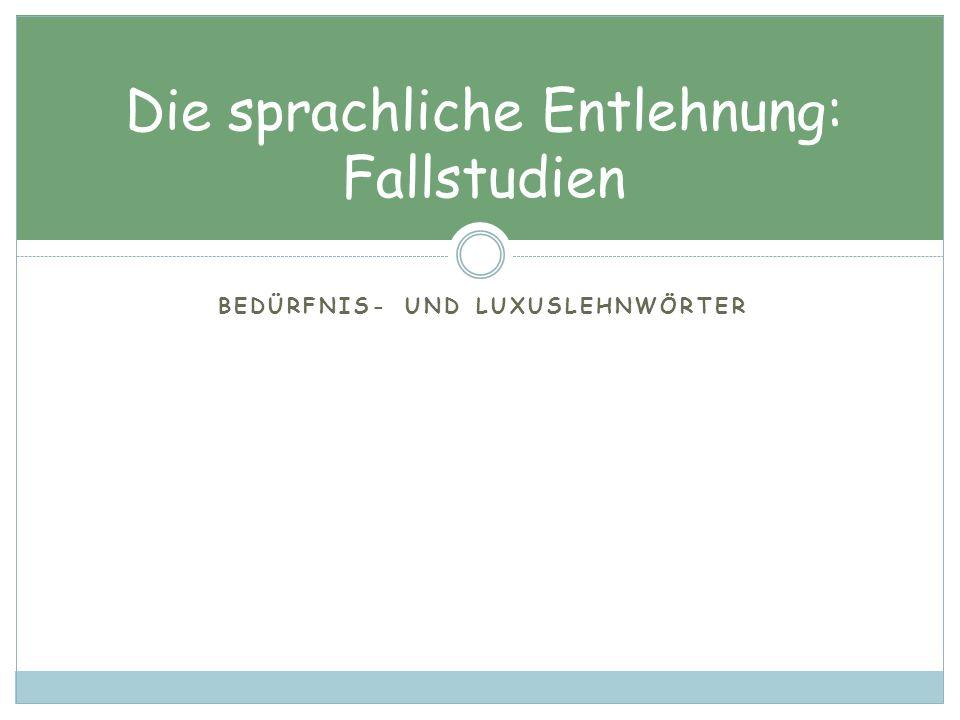 BEDÜRFNIS- UND LUXUSLEHNWÖRTER Die sprachliche Entlehnung: Fallstudien
