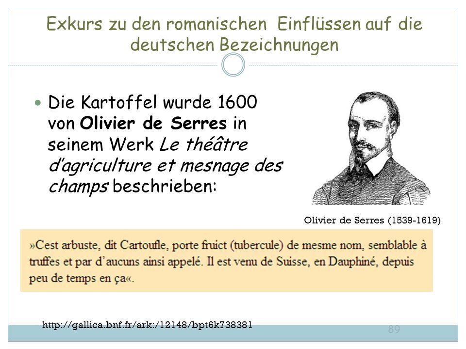 Exkurs zu den romanischen Einflüssen auf die deutschen Bezeichnungen Die Kartoffel wurde 1600 von Olivier de Serres in seinem Werk Le théâtre dagriculture et mesnage des champs beschrieben: 89 Olivier de Serres (1539-1619) http://gallica.bnf.fr/ark:/12148/bpt6k738381