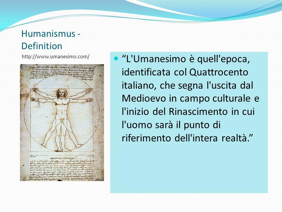 Humanismus - Definition http://www.umanesimo.com/ L Umanesimo è quell epoca, identificata col Quattrocento italiano, che segna l uscita dal Medioevo in campo culturale e l inizio del Rinascimento in cui l uomo sarà il punto di riferimento dell intera realtà.