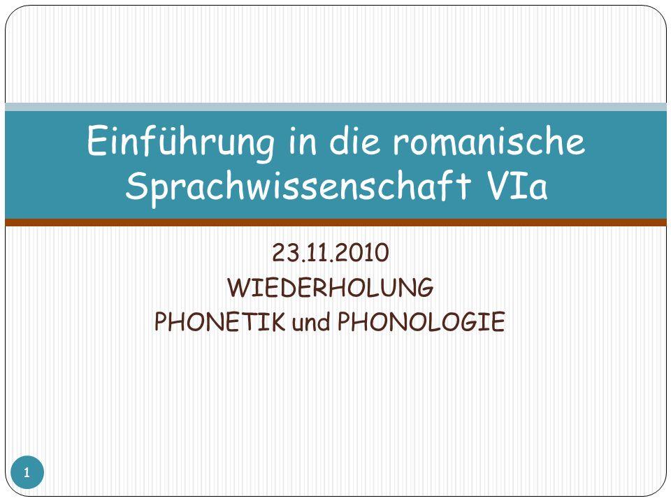 23.11.2010 WIEDERHOLUNG PHONETIK und PHONOLOGIE 1 Einführung in die romanische Sprachwissenschaft VIa