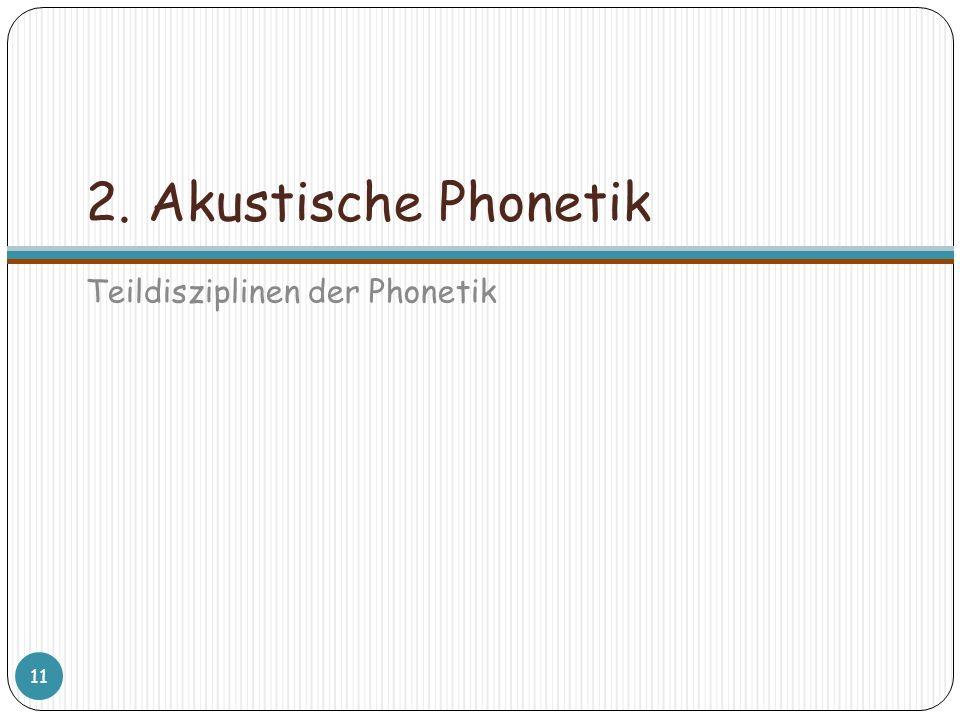 2. Akustische Phonetik Teildisziplinen der Phonetik 11