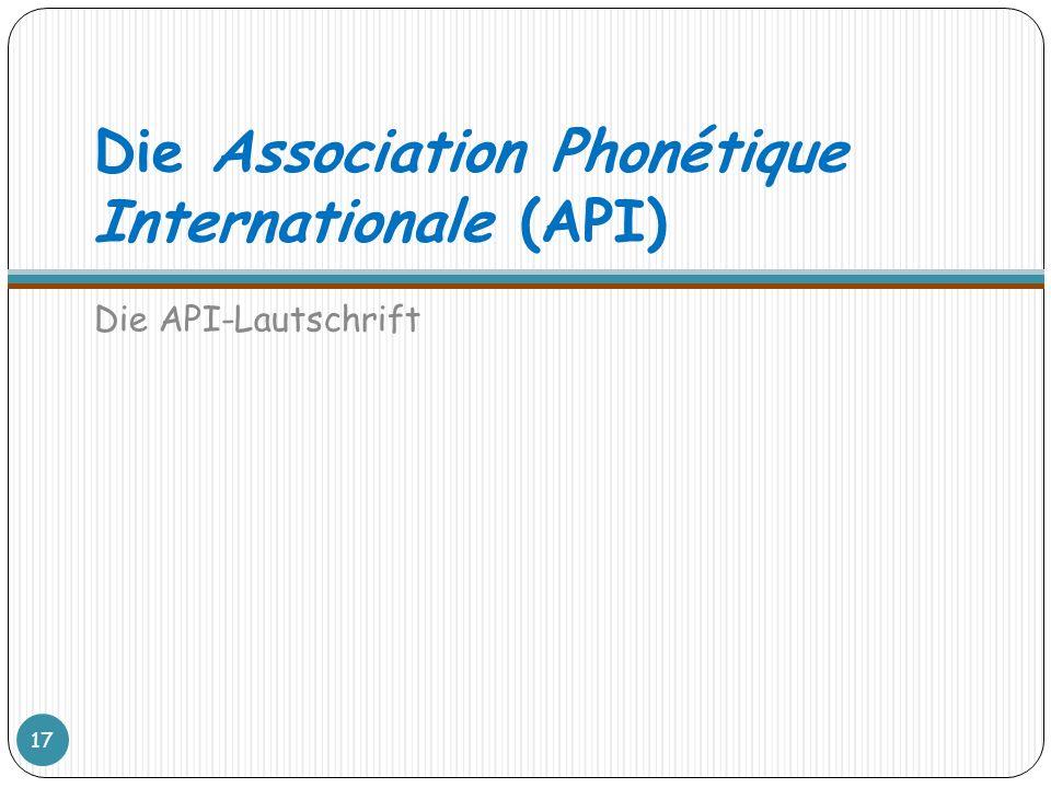 Die Association Phonétique Internationale (API) Die API-Lautschrift 17
