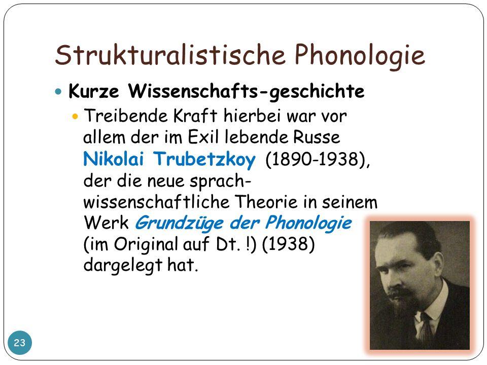 Strukturalistische Phonologie 23 Kurze Wissenschafts-geschichte Treibende Kraft hierbei war vor allem der im Exil lebende Russe Nikolai Trubetzkoy (18