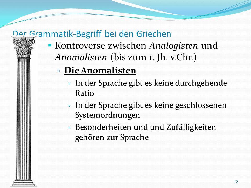 Der Grammatik-Begriff bei den Griechen Kontroverse zwischen Analogisten und Anomalisten (bis zum 1. Jh. v.Chr.) Die Anomalisten In der Sprache gibt es