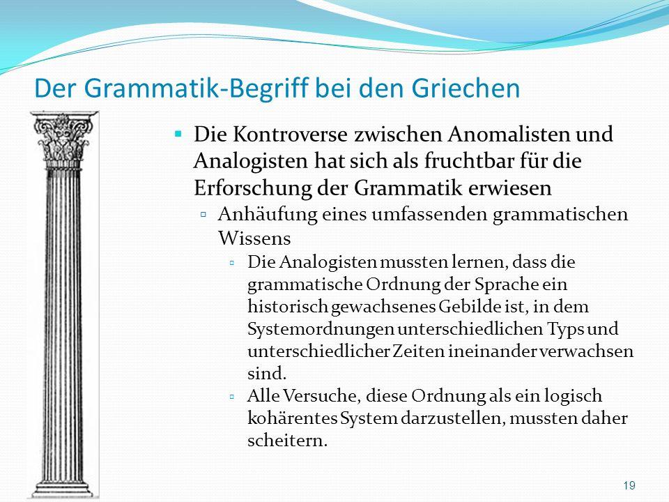 Der Grammatik-Begriff bei den Griechen Die Kontroverse zwischen Anomalisten und Analogisten hat sich als fruchtbar für die Erforschung der Grammatik e