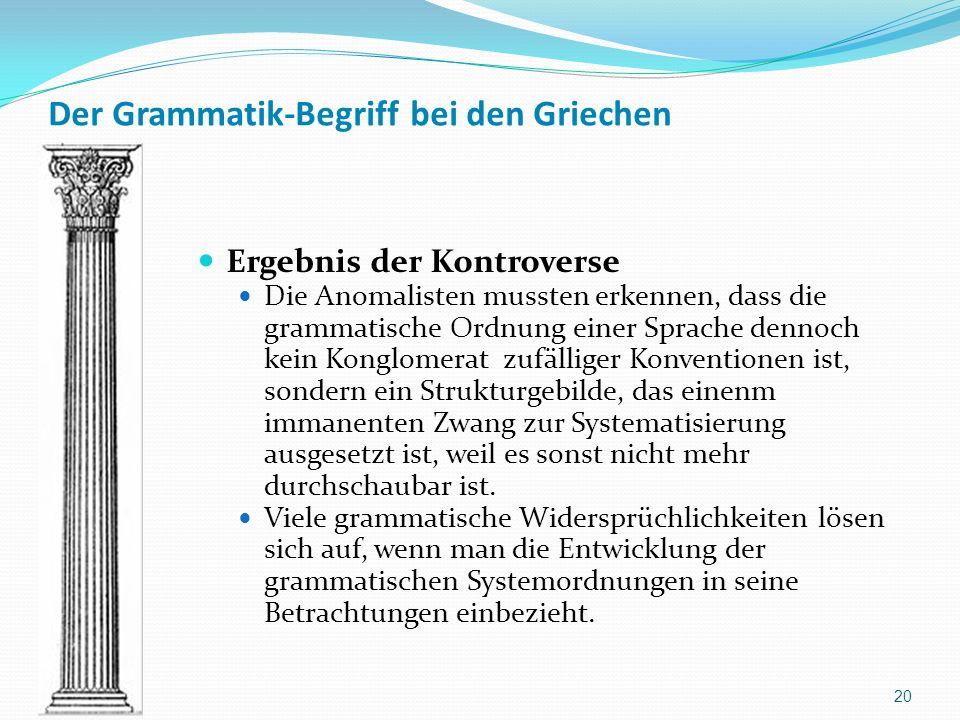 Der Grammatik-Begriff bei den Griechen Ergebnis der Kontroverse Die Anomalisten mussten erkennen, dass die grammatische Ordnung einer Sprache dennoch