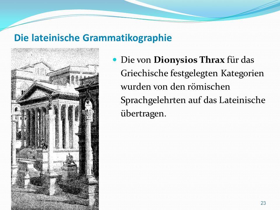 Die lateinische Grammatikographie Die von Dionysios Thrax für das Griechische festgelegten Kategorien wurden von den römischen Sprachgelehrten auf das