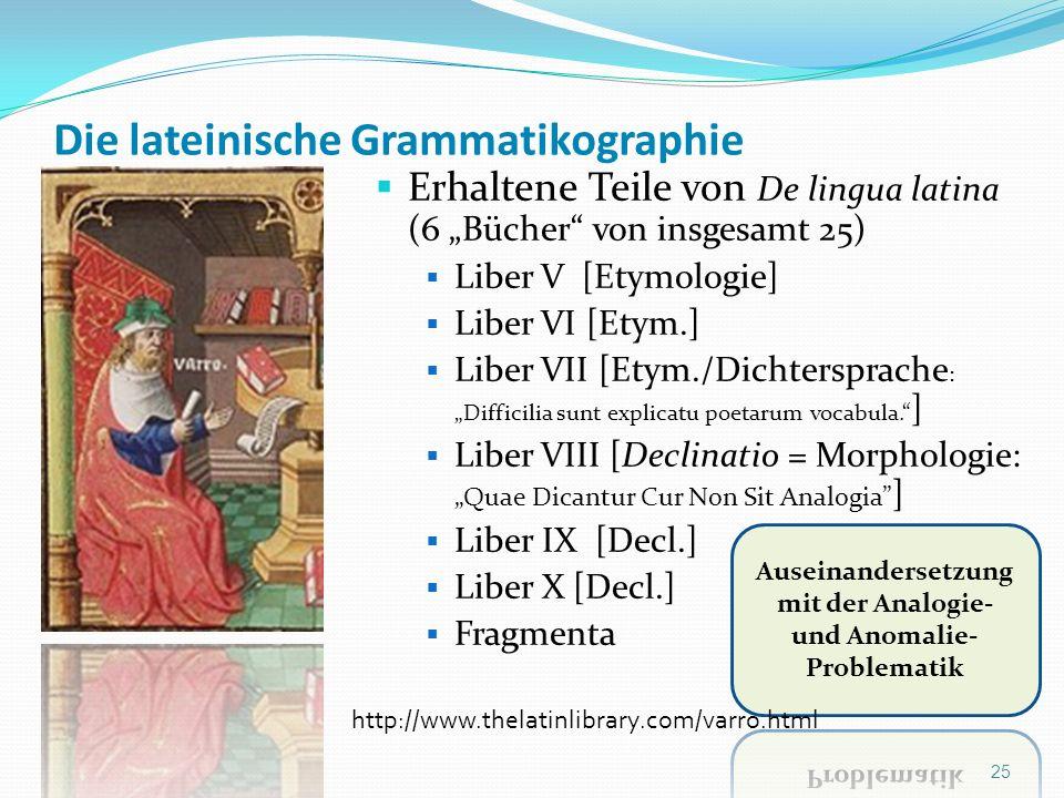 Die lateinische Grammatikographie Erhaltene Teile von De lingua latina (6 Bücher von insgesamt 25) Liber V [Etymologie] Liber VI [Etym.] Liber VII [Et
