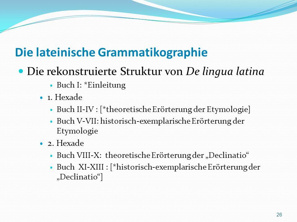 Die lateinische Grammatikographie Die rekonstruierte Struktur von De lingua latina Buch I: *Einleitung 1. Hexade Buch II-IV : [*theoretische Erörterun