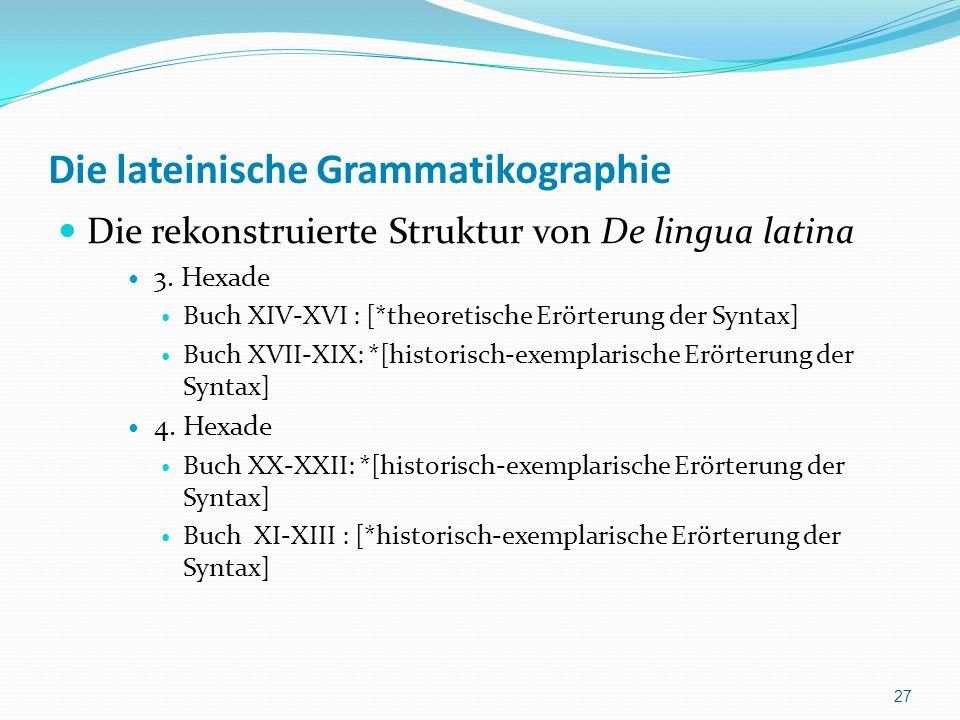 Die lateinische Grammatikographie Die rekonstruierte Struktur von De lingua latina 3. Hexade Buch XIV-XVI : [*theoretische Erörterung der Syntax] Buch