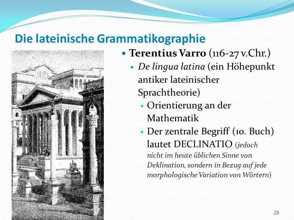 Die lateinische Grammatikographie Terentius Varro (116-27 v.Chr.) De lingua latina (ein Höhepunkt antiker lateinischer Sprachtheorie) Orientierung an der Mathematik Der zentrale Begriff (10.