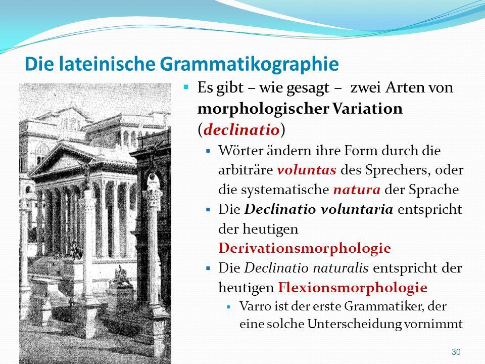 Die lateinische Grammatikographie Es gibt – wie gesagt – zwei Arten von morphologischer Variation (declinatio) Wörter ändern ihre Form durch die arbit