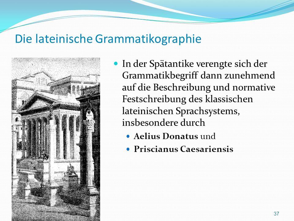 Die lateinische Grammatikographie In der Spätantike verengte sich der Grammatikbegriff dann zunehmend auf die Beschreibung und normative Festschreibung des klassischen lateinischen Sprachsystems, insbesondere durch Aelius Donatus und Priscianus Caesariensis 37