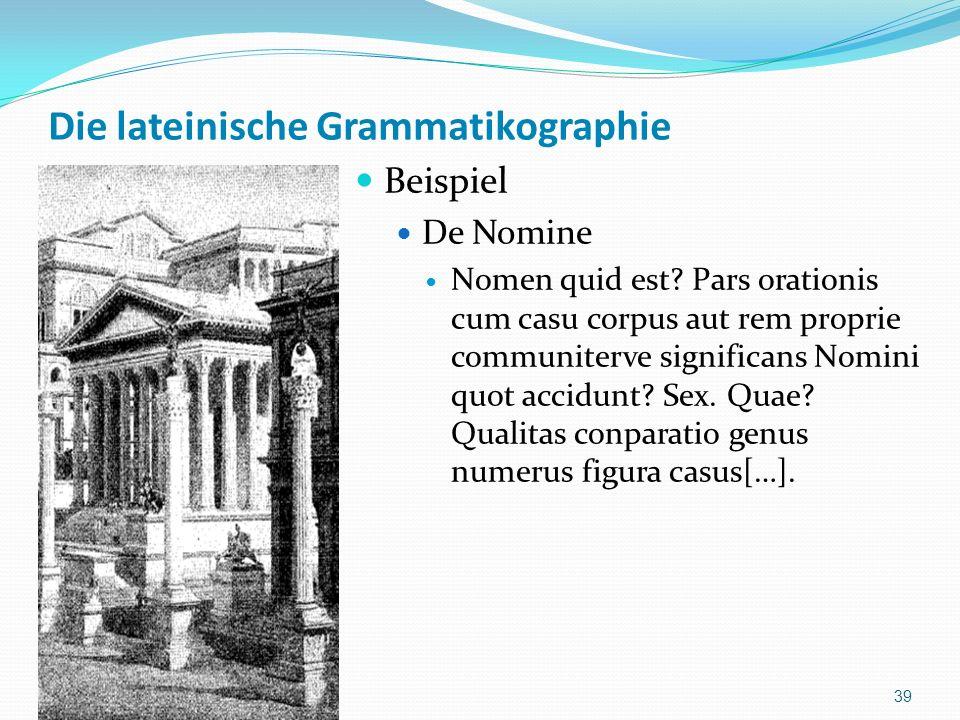 Die lateinische Grammatikographie Beispiel De Nomine Nomen quid est? Pars orationis cum casu corpus aut rem proprie communiterve significans Nomini qu
