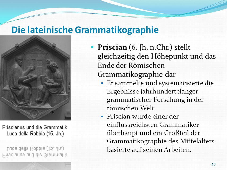 Die lateinische Grammatikographie Priscian (6. Jh. n.Chr.) stellt gleichzeitig den Höhepunkt und das Ende der Römischen Grammatikographie dar Er samme