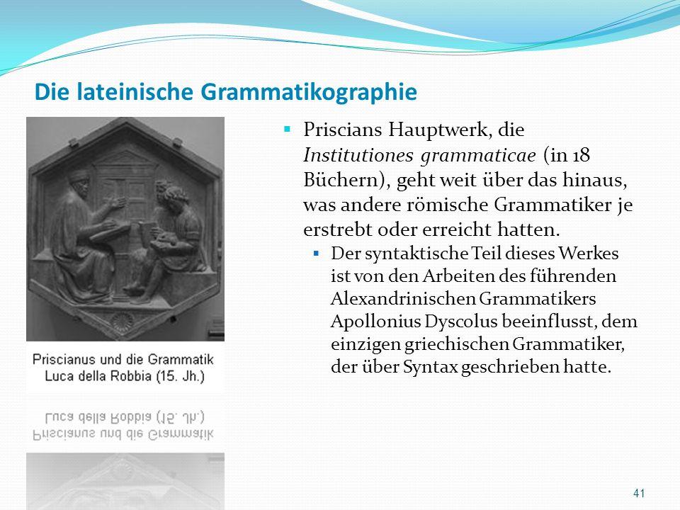 Die lateinische Grammatikographie Priscians Hauptwerk, die Institutiones grammaticae (in 18 Büchern), geht weit über das hinaus, was andere römische Grammatiker je erstrebt oder erreicht hatten.
