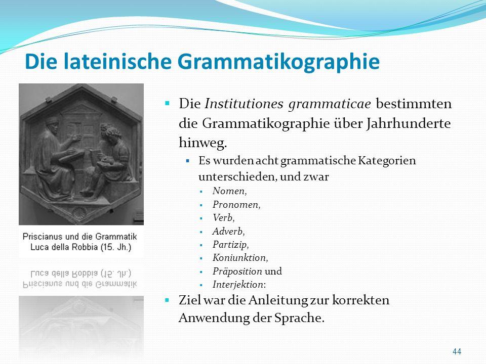Die lateinische Grammatikographie Die Institutiones grammaticae bestimmten die Grammatikographie über Jahrhunderte hinweg. Es wurden acht grammatische